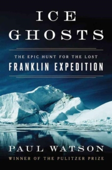 Ice Ghosts : The Epic Hunt for the Lost Franklin Expedition, Hardback Book