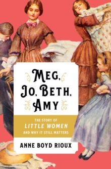 Meg, Jo, Beth, Amy : The Story of Little Women and Why It Still Matters, Hardback Book
