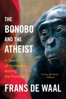 The Bonobo and the Atheist : In Search of Humanism Among the Primates, Paperback Book