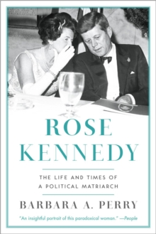 Rose Kennedy : The Life and Times of a Political Matriarch, Paperback / softback Book