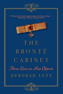 The Bronte Cabinet : Three Lives in Nine Objects, Paperback Book