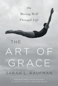 The Art of Grace : On Moving Well Through Life, Paperback Book