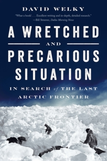 A Wretched and Precarious Situation : In Search of the Last Arctic Frontier, Paperback Book