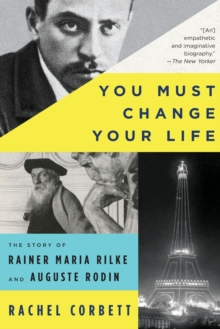 You Must Change Your Life : The Story of Rainer Maria Rilke and Auguste Rodin, Paperback / softback Book