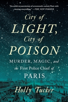 City of Light, City of Poison : Murder, Magic, and the First Police Chief of Paris, Paperback / softback Book