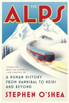The Alps : A Human History from Hannibal to Heidi and Beyond, Paperback Book