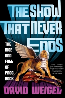 The Show That Never Ends : The Rise and Fall of Prog Rock, Paperback / softback Book