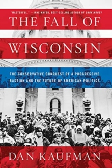 The Fall of Wisconsin : The Conservative Conquest of a Progressive Bastion and the Future of American Politics, Paperback / softback Book