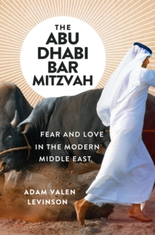 The Abu Dhabi Bar Mitzvah : Fear and Love in the Modern Middle East, Hardback Book