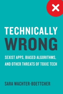 Technically Wrong : Sexist Apps, Biased Algorithms, and Other Threats of Toxic Tech, Hardback Book