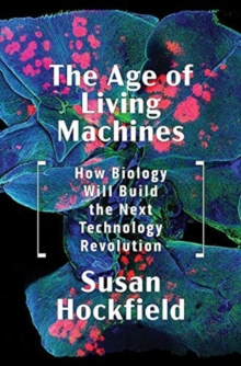 The Age of Living Machines : How Biology Will Build the Next Technology Revolution, Hardback Book