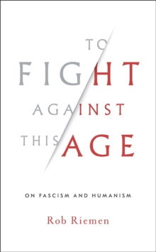 To Fight Against This Age : On Fascism and Humanism, Hardback Book