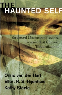The Haunted Self : Structural Dissociation and the Treatment of Chronic Traumatization, Hardback Book
