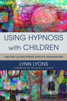 Using Hypnosis with Children : Creating and Delivering Effective Interventions, Hardback Book
