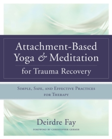 Attachment-Based Yoga & Meditation for Trauma Recovery : Simple, Safe, and Effective Practices for Therapy, Hardback Book