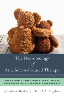 The Neurobiology of Attachment-Focused Therapy : Enhancing Connection & Trust in the Treatment of Children & Adolescents, Hardback Book