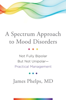 A Spectrum Approach to Mood Disorders : Not Fully Bipolar but Not Unipolar--Practical Management, Hardback Book
