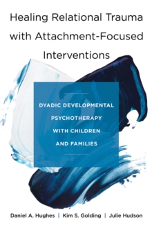 Healing Relational Trauma with Attachment-Focused Interventions : Dyadic Developmental Psychotherapy with Children and Families, Hardback Book