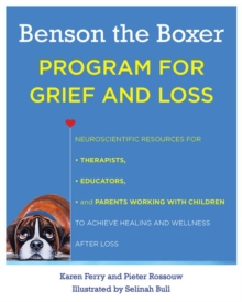 Benson the Boxer Program for Grief and Loss : Neuroscientific Resources for Therapists, Educators, and Parents Working with Children to Achieve Healing and Wellness After Loss, Paperback Book