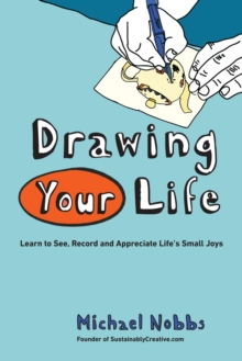 Drawing Your Life : Learn to See, Record, and Appreciate Life's Small Joys, Paperback / softback Book