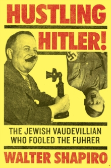 Hustling Hitler : The Jewish Vaudevillian Who Fooled the Fuhrer, Hardback Book