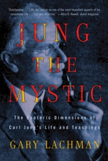 Jung the Mystic : The Esoteric Dimensions of Carl Jung's Life and Teachings, Paperback Book