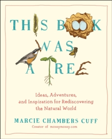 This Book Was a Tree : Ideas, Adventures, and Inspiration for Rediscovering the Natural World, Paperback Book