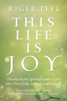 This Life is Joy : Discovering the Spiritual Laws to Live More Powerfully, Lovingly, and Happily, Paperback Book