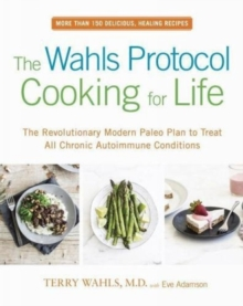 The Wahls Protocol Cooking For Life : The Revolutionary Modern Paleo Plan to Treat All Chronic Autoimmune Conditions, Paperback Book