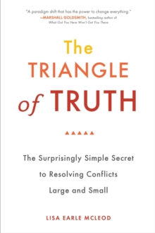 Trinagle of Truth : The Surprisingly Simple Secret to Resolving Conflicts Large and Small, Paperback Book