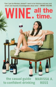 Wine. All the Time : The Casual Guide to Confident Drinking, Paperback / softback Book