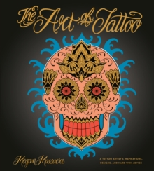 The Art of Tattoo : An Insider's Look at a Tattoo Artist's Inspirations, Designs, and Hard-Won Advice, Hardback Book