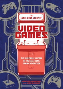 The Comic Book Story of Video Games : The Incredible History of the Electronic Gaming Revolution, Paperback Book