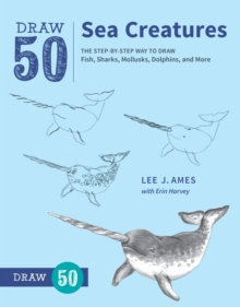 Draw 50 Sea Creatures : The Step-by-Step Way to Draw Fish, Sharks, Mollusks, Dolphins, and More, Paperback Book