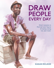 Draw People Every Day : Short Lessons in Portrait and Figure Drawing Using Ink and Watercolor, Paperback / softback Book