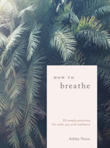 How to Breathe : 25 Breathwork Practices for Connection, Joy, and Resilience, Hardback Book