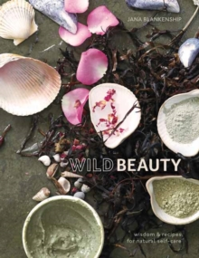 Wild Beauty : Wisdom and Recipes for Natural Self-Care, Hardback Book