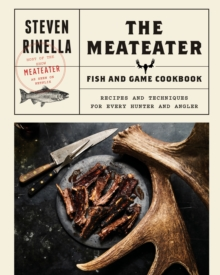 The MeatEater Fish and Game Cookbook : Recipes and Techniques for Every Hunter and Angler, EPUB eBook