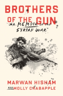 Brothers of the Gun : A Memoir of the Syrian War, Hardback Book