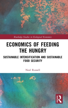 Economics of Feeding the Hungry : Sustainable Intensification and Sustainable Food Security, Hardback Book