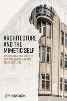 Architecture and the Mimetic Self : A Psychoanalytic Study of How Buildings Make and Break Our Lives, Paperback Book