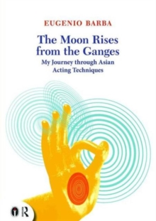 The Moon Rises from the Ganges : My journey through Asian acting techniques, Paperback / softback Book