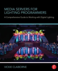 Media Servers for Lighting Programmers : A Comprehensive Guide to Working with Digital Lighting, Paperback Book