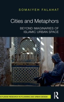 Cities and Metaphors : Beyond Imaginaries of Islamic Urban Space, Hardback Book