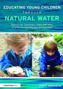 Educating Young Children through Natural Water : How to use coastlines, rivers and lakes to promote learning and development, Paperback / softback Book