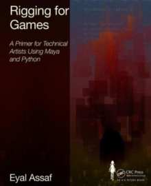 Rigging for Games : A Primer for Technical Artists Using Maya and Python, Paperback / softback Book