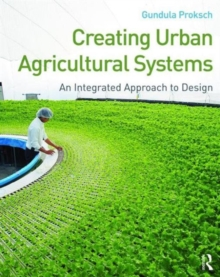 Creating Urban Agricultural Systems : An Integrated Approach to Design, Paperback Book