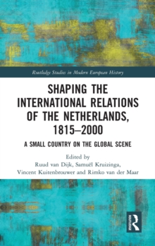 Shaping the International Relations of the Netherlands, 1815-2000 : A Small Country on the Global Scene, Hardback Book