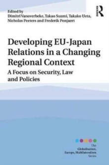Developing EU-Japan Relations in a Changing Regional Context : A Focus on Security, Law and Policies, Hardback Book