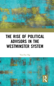 The Rise of Political Advisors in the Westminster System, Hardback Book